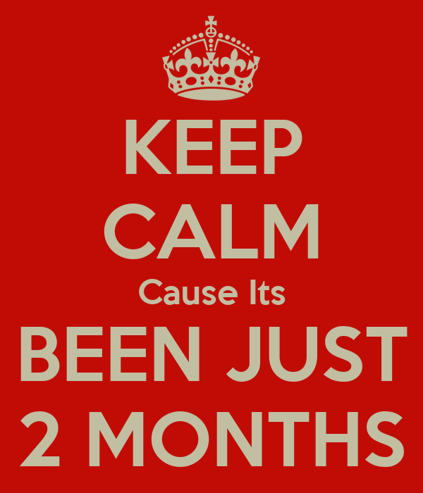 KEEP CALM Cause Its BEEN JUST 2 MONTHS