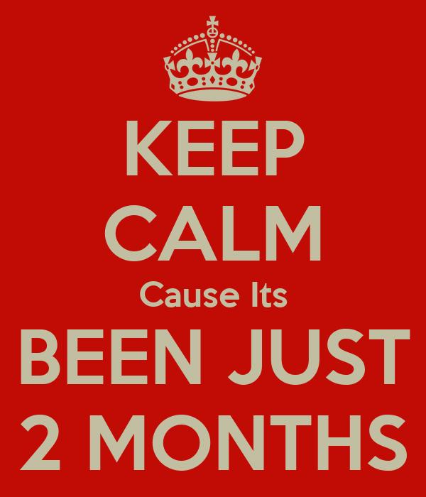 KEEP CALM Cause Its BEEN JUST 2 MONTHS