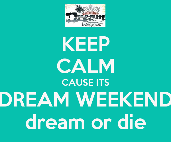 KEEP CALM CAUSE ITS DREAM WEEKEND dream or die