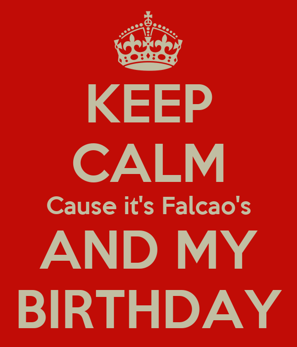 KEEP CALM Cause it's Falcao's AND MY BIRTHDAY