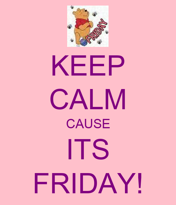 KEEP CALM CAUSE ITS FRIDAY!