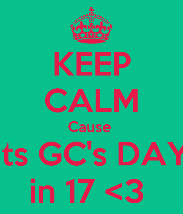 KEEP CALM Cause  Its GC's DAY in 17 <3