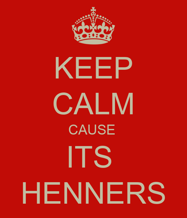 KEEP CALM CAUSE  ITS  HENNERS