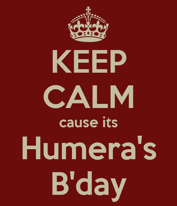 KEEP CALM cause its Humera's B'day