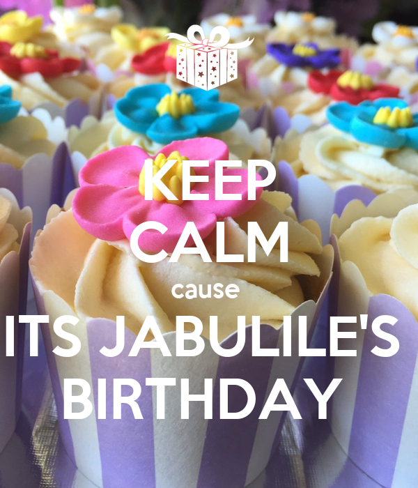 KEEP CALM cause  ITS JABULILE'S  BIRTHDAY