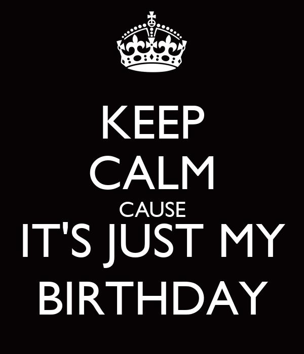 KEEP CALM CAUSE IT'S JUST MY BIRTHDAY