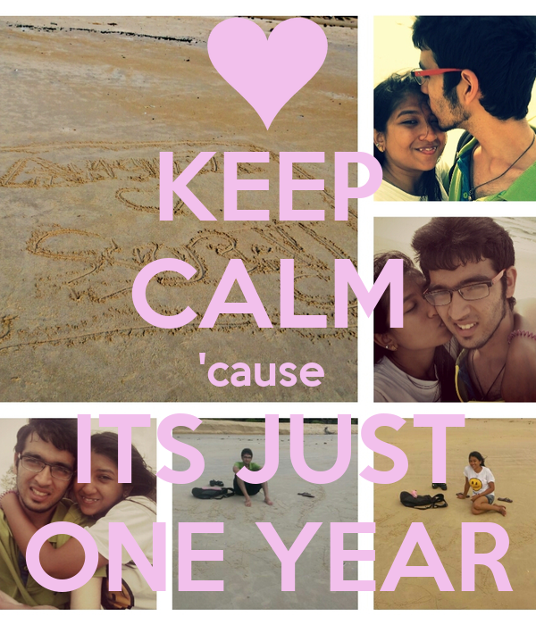 KEEP CALM 'cause  ITS JUST ONE YEAR