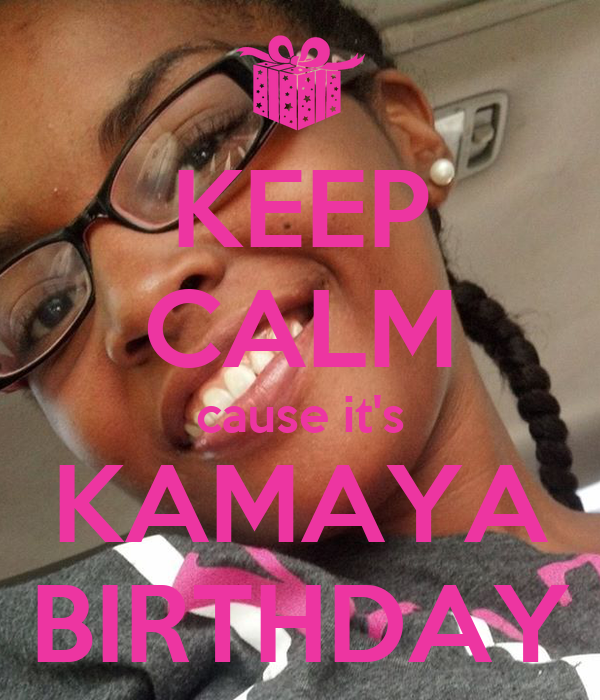 KEEP CALM cause it's KAMAYA BIRTHDAY