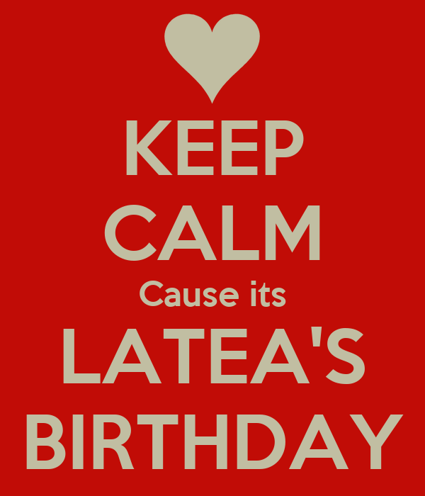 KEEP CALM Cause its LATEA'S BIRTHDAY