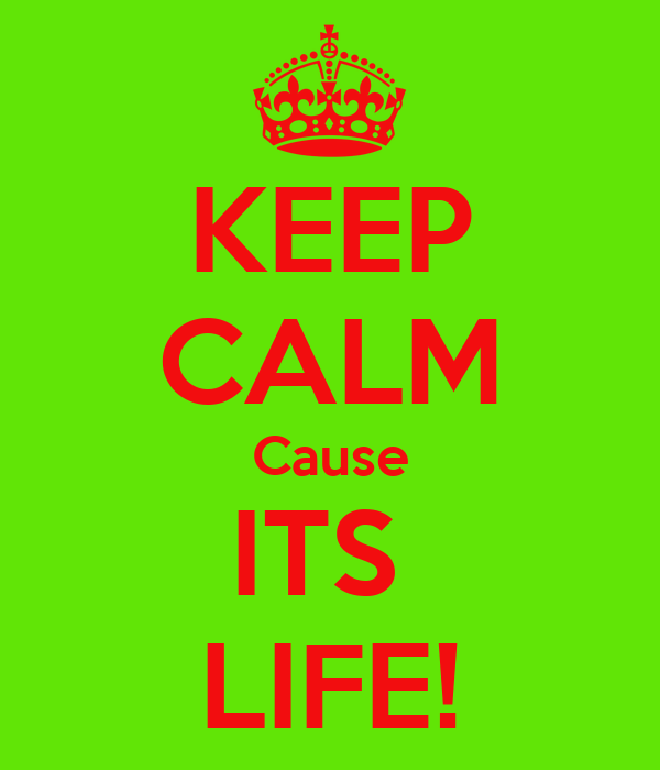 KEEP CALM Cause ITS  LIFE!
