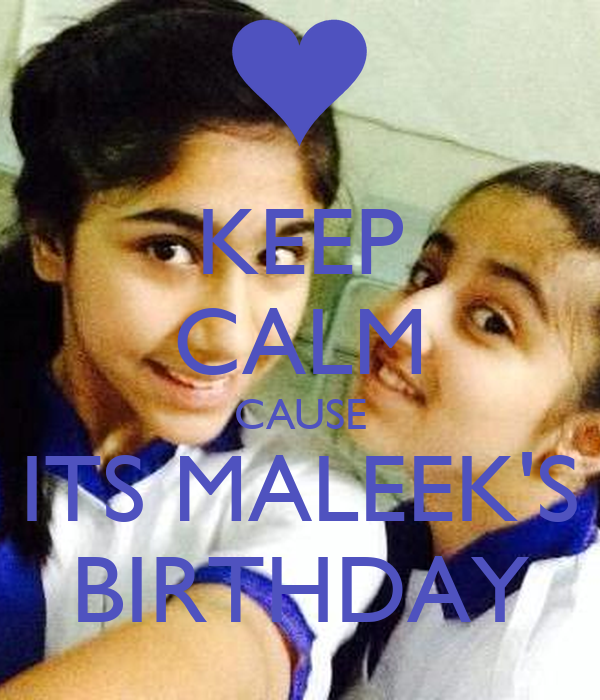 KEEP CALM CAUSE ITS MALEEK'S BIRTHDAY