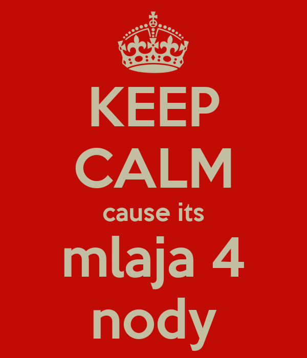 KEEP CALM cause its mlaja 4 nody