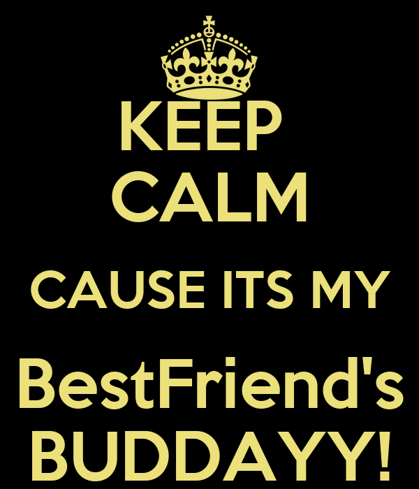KEEP  CALM CAUSE ITS MY BestFriend's BUDDAYY!