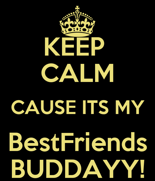 KEEP  CALM CAUSE ITS MY BestFriends BUDDAYY!