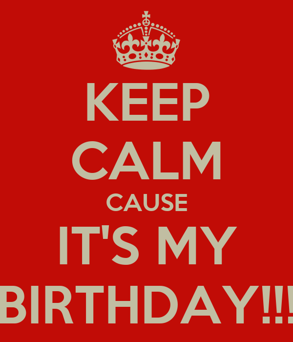 KEEP CALM CAUSE IT'S MY BIRTHDAY!!!