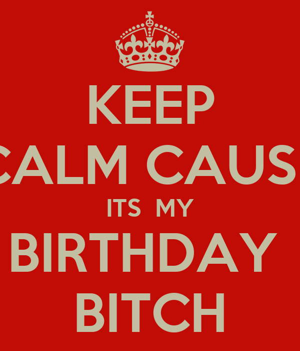 KEEP CALM CAUSE ITS  MY BIRTHDAY  BITCH