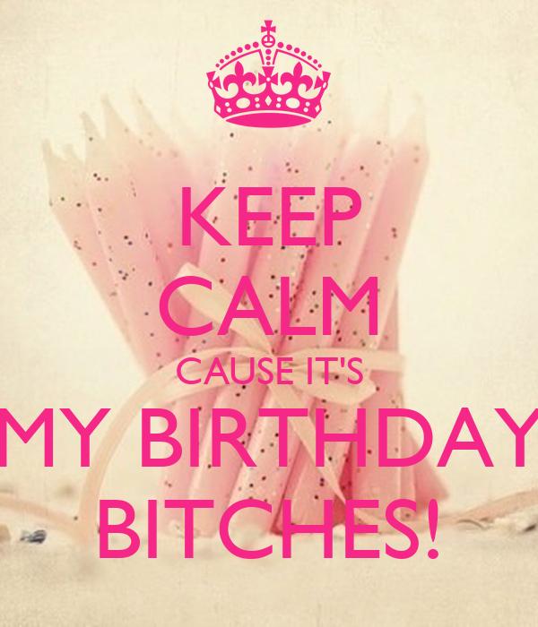 KEEP CALM CAUSE IT'S MY BIRTHDAY BITCHES!