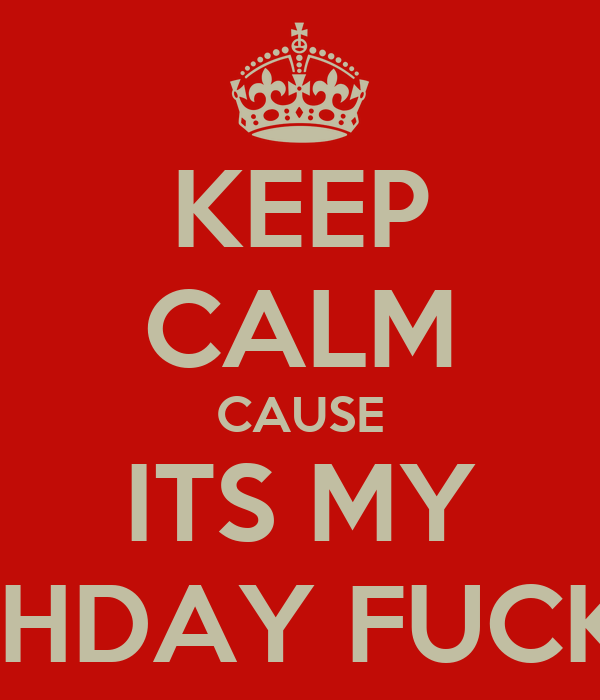 KEEP CALM CAUSE ITS MY BIRTHDAY FUCKERS