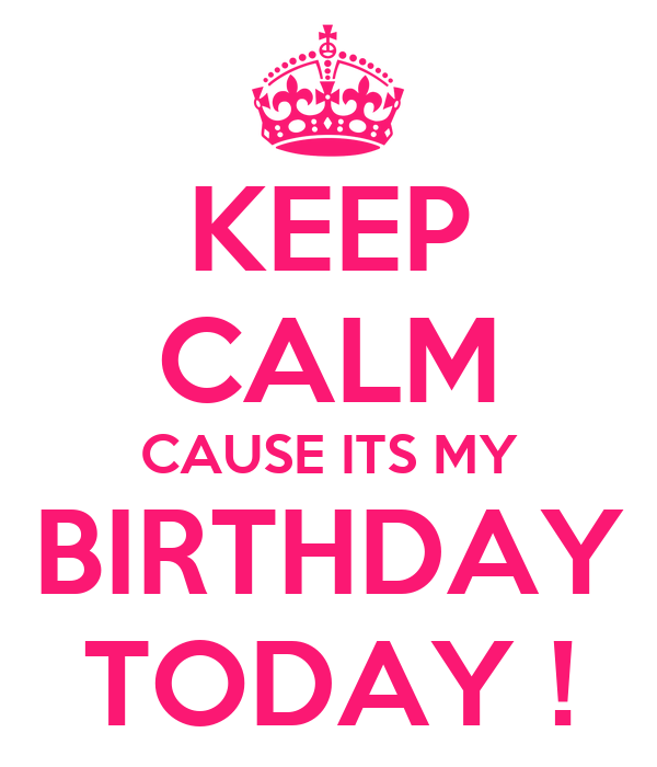 KEEP CALM CAUSE ITS MY BIRTHDAY TODAY !