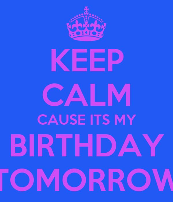 KEEP CALM CAUSE ITS MY BIRTHDAY TOMORROW