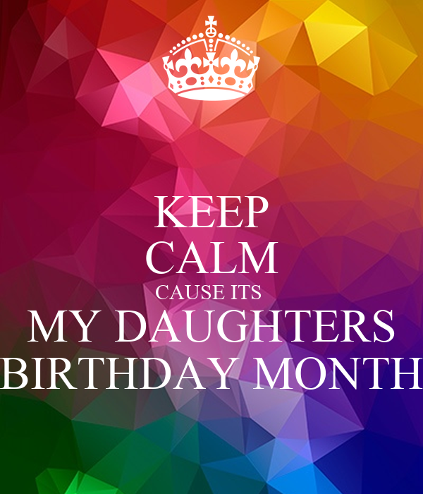 KEEP CALM CAUSE ITS  MY DAUGHTERS BIRTHDAY MONTH