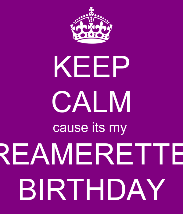 KEEP CALM cause its my  DREAMERETTE'S BIRTHDAY