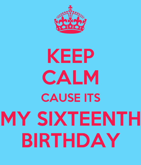 KEEP CALM CAUSE ITS MY SIXTEENTH BIRTHDAY