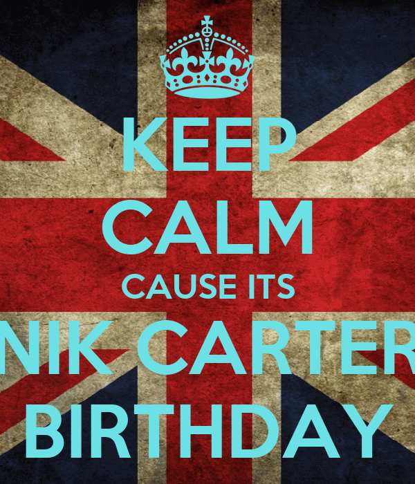 KEEP CALM CAUSE ITS NIK CARTER BIRTHDAY