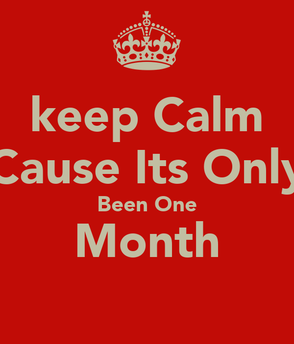 keep Calm Cause Its Only Been One Month
