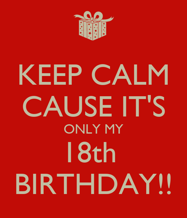 KEEP CALM CAUSE IT'S ONLY MY 18th  BIRTHDAY!!