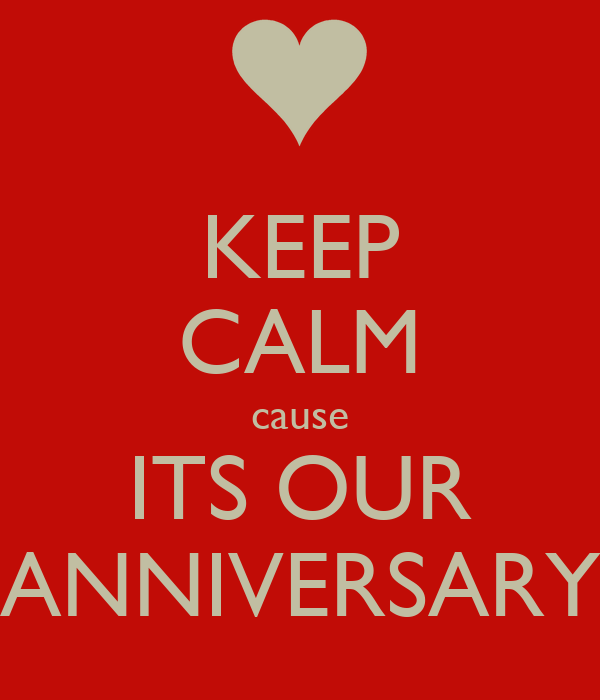 KEEP CALM cause ITS OUR ANNIVERSARY