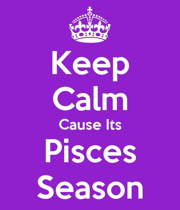 Keep Calm Cause Its Pisces Season