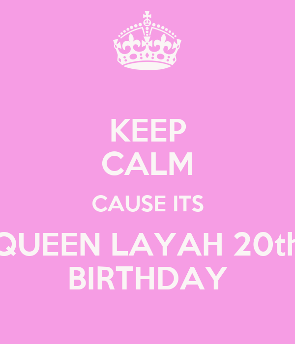 KEEP CALM CAUSE ITS QUEEN LAYAH 20th BIRTHDAY