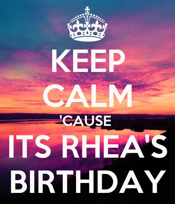 KEEP CALM 'CAUSE  ITS RHEA'S BIRTHDAY