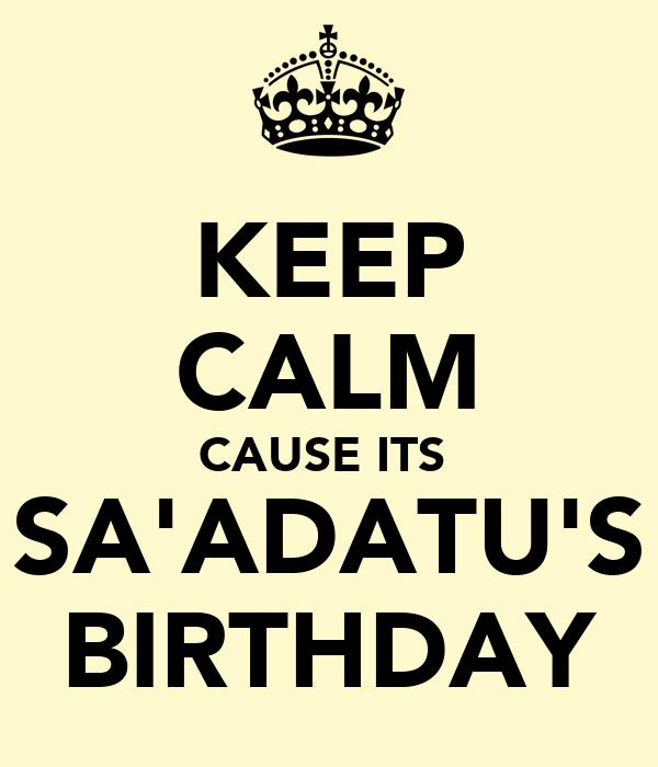 KEEP CALM CAUSE ITS  SA'ADATU'S BIRTHDAY