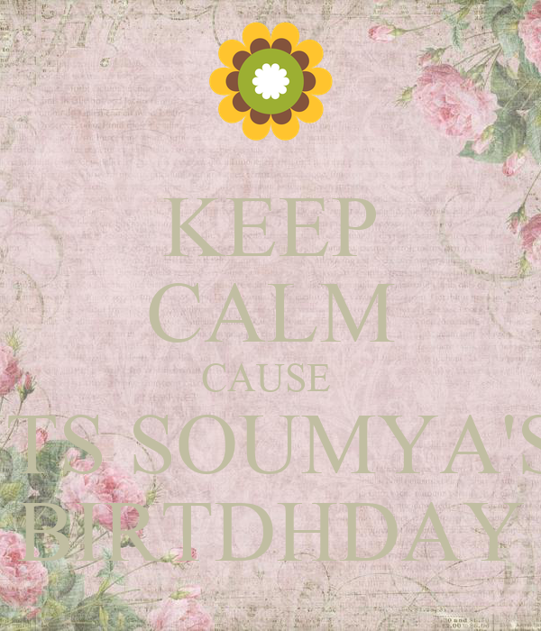 KEEP CALM CAUSE  ITS SOUMYA'S BIRTDHDAY