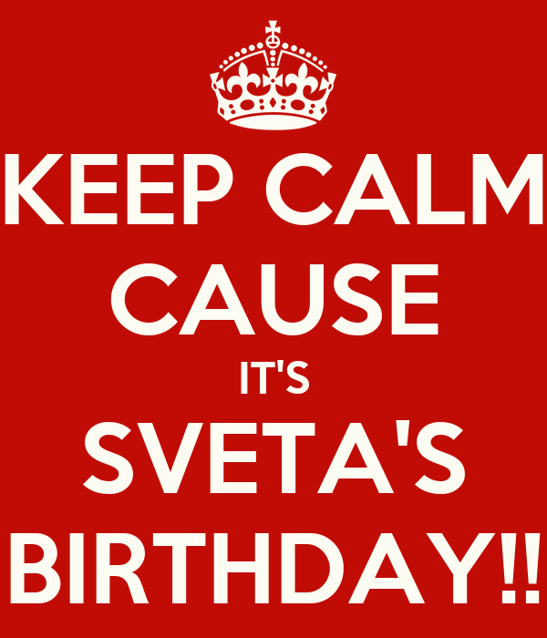 KEEP CALM CAUSE IT'S SVETA'S BIRTHDAY!!