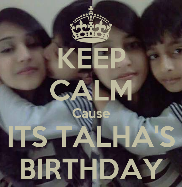 KEEP CALM Cause ITS TALHA'S BIRTHDAY