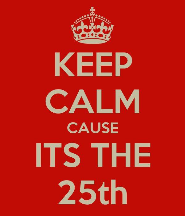 KEEP CALM CAUSE ITS THE 25th