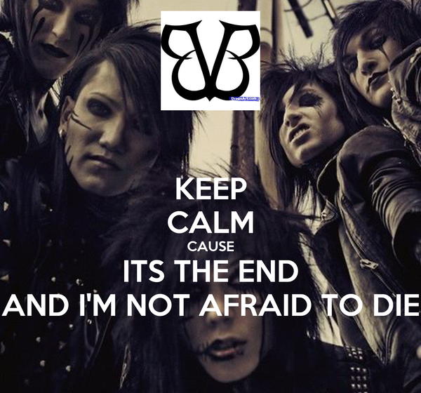KEEP CALM CAUSE ITS THE END AND I'M NOT AFRAID TO DIE ...