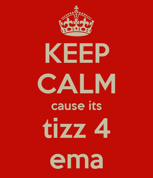 KEEP CALM cause its tizz 4 ema