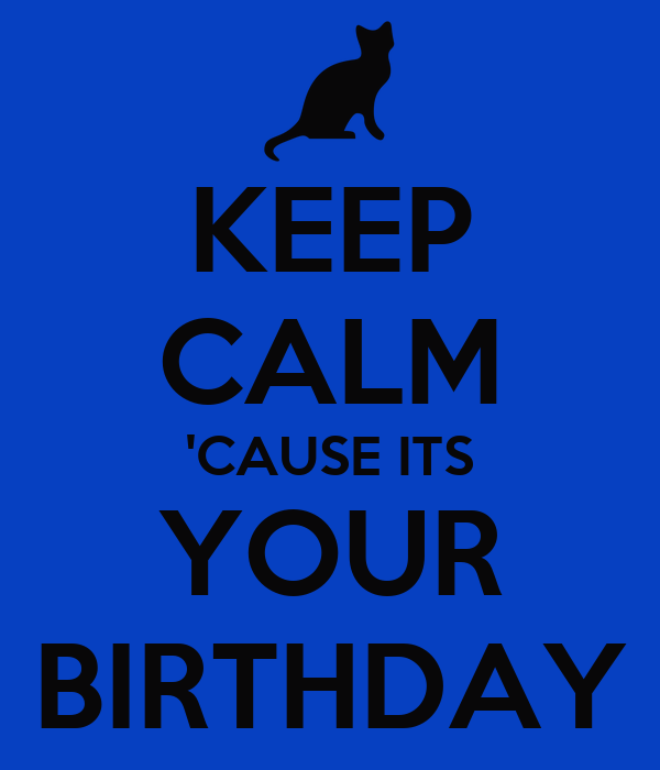 KEEP CALM 'CAUSE ITS YOUR BIRTHDAY