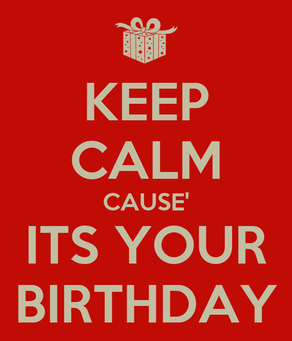 KEEP CALM CAUSE' ITS YOUR BIRTHDAY