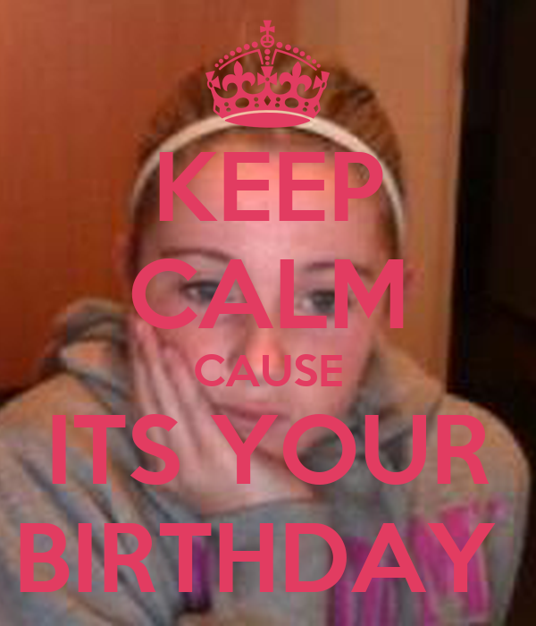 KEEP CALM CAUSE ITS YOUR BIRTHDAY
