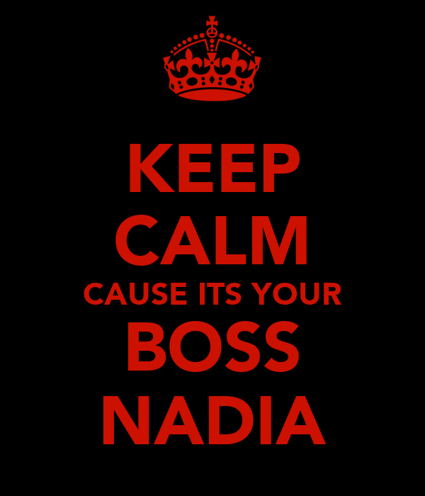 KEEP CALM CAUSE ITS YOUR BOSS NADIA