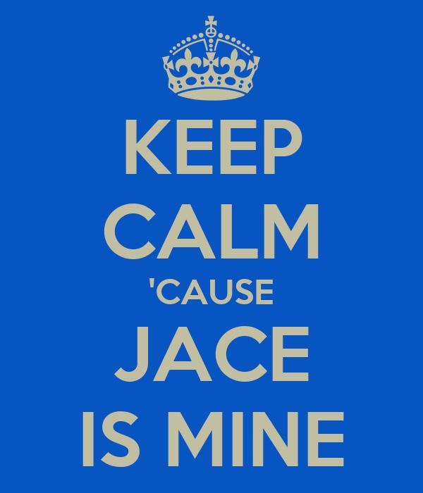 KEEP CALM 'CAUSE JACE IS MINE