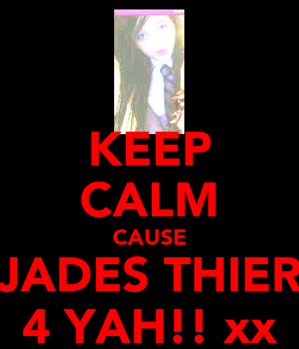 KEEP CALM CAUSE JADES THIER 4 YAH!! xx