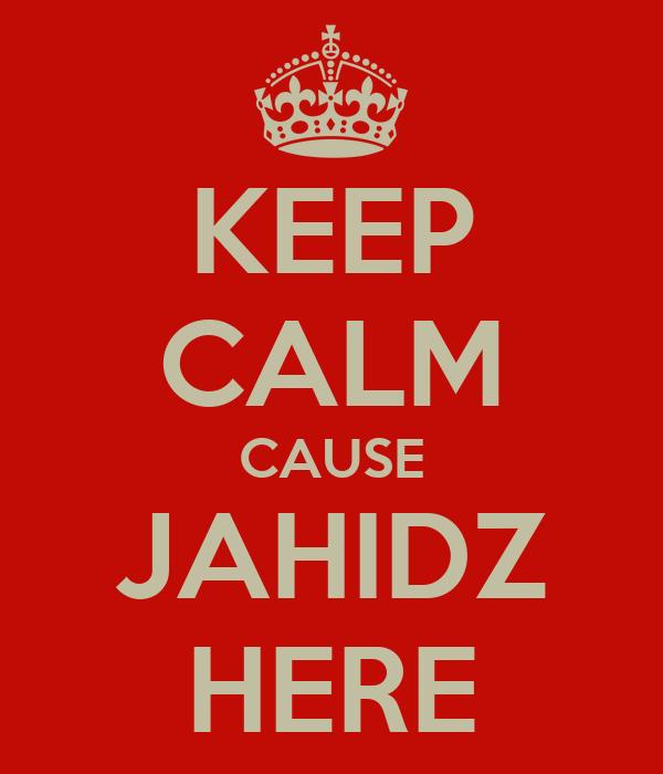 KEEP CALM CAUSE JAHIDZ HERE