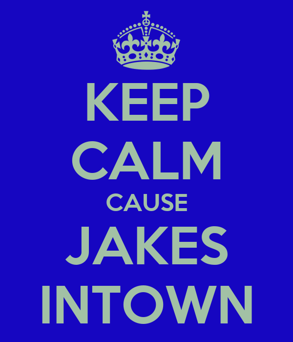KEEP CALM CAUSE JAKES INTOWN