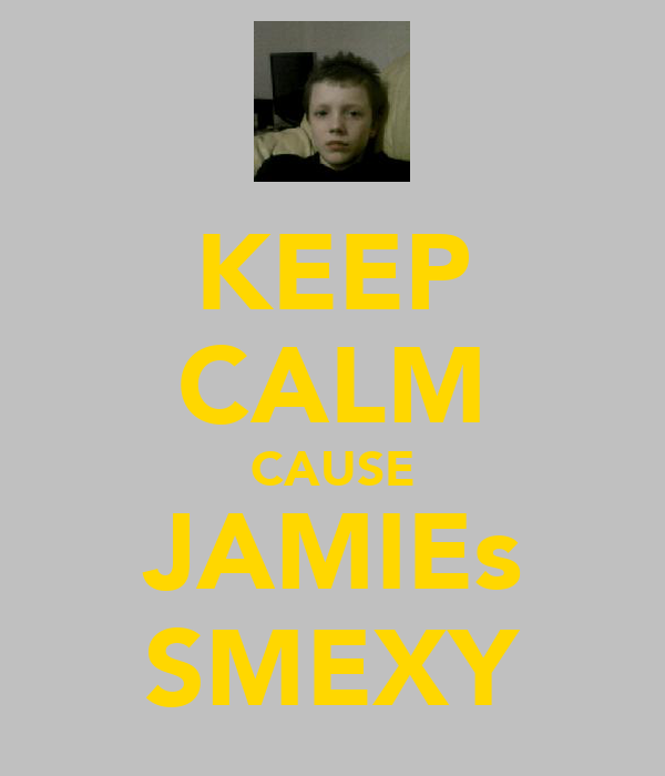 KEEP CALM CAUSE JAMIEs SMEXY